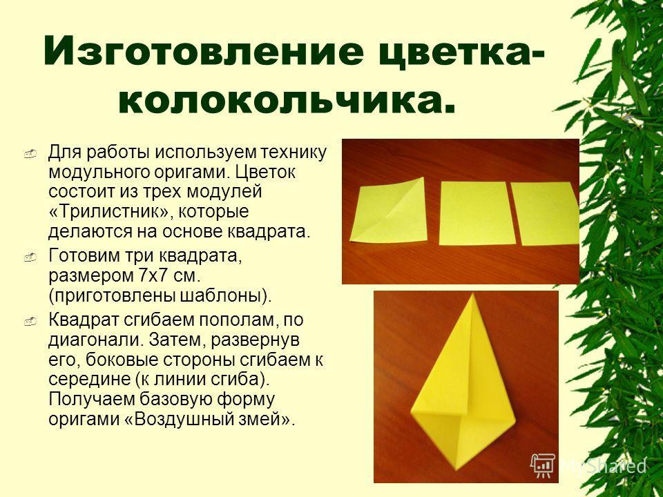 Изготовление цветка- колокольчика. Для работы используем технику модульного оригами. Цветок состоит из трех модулей «Трилистник», которые делаются на основе квадрата. Готовим три квадрата, размером 7x7 см. (приготовлены шаблоны). Квадрат сгибаем попо