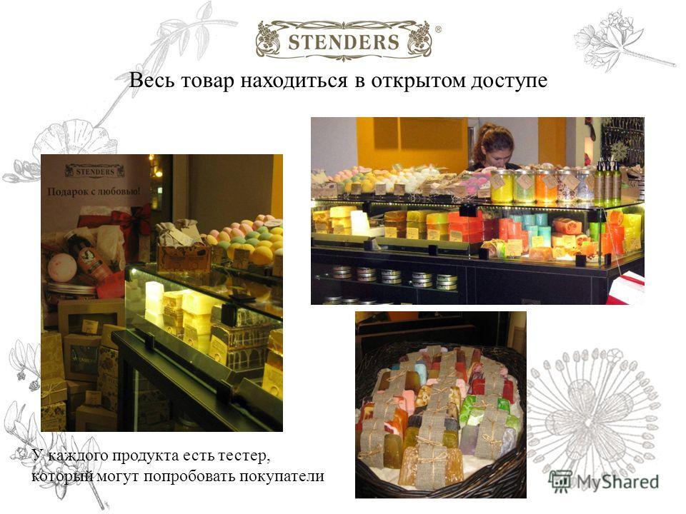 Весь товар находиться в открытом доступе У каждого продукта есть тестер, который могут попробовать покупатели