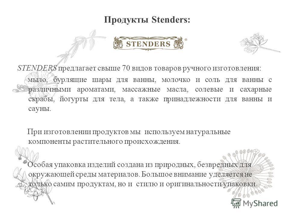 Продукты Stenders: STENDERS предлагает свыше 70 видов товаров ручного изготовления: мыло, бурлящие шары для ванны, молочко и соль для ванны с различными ароматами, массажные масла, солевые и сахарные скрабы, йогурты для тела, а также принадлежности д