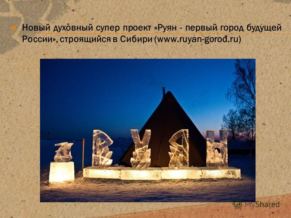 Новый духовный супер проект «Руян - первый город будущей России», строящийся в Сибири (www.ruyan-gorod.ru)