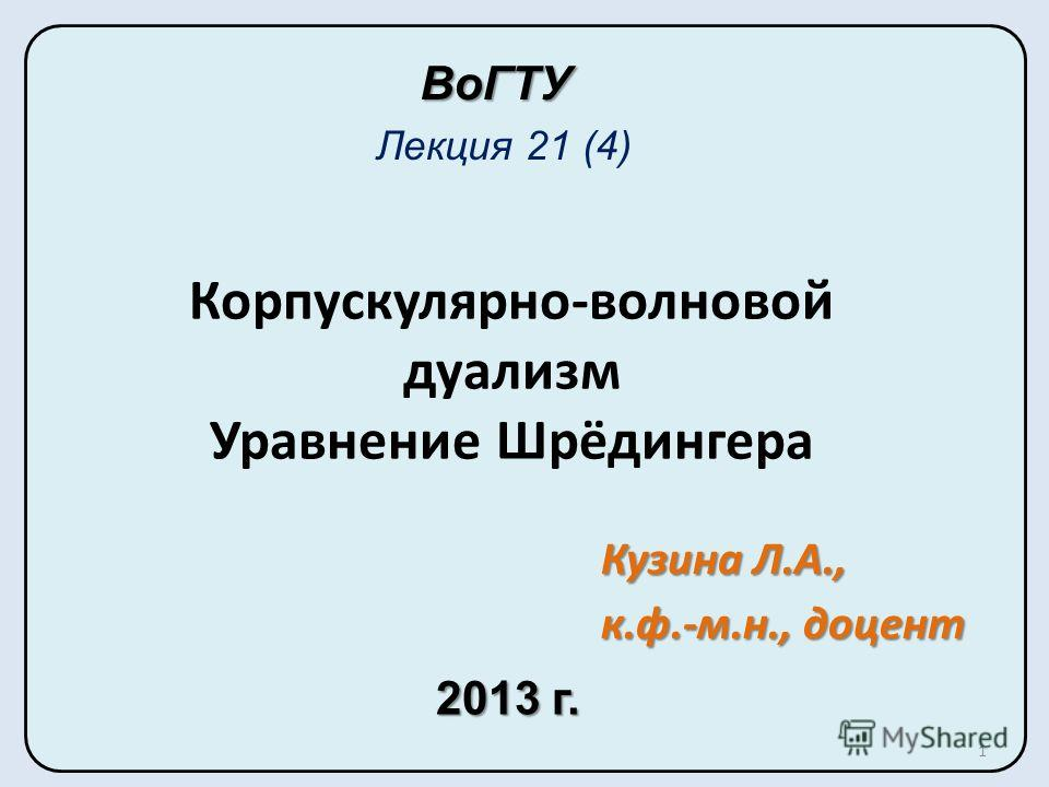 Корпускулярно-волновой дуализм Уравнение Шрёдингера Лекция 21 (4) ВоГТУ Кузина Л.А., к.ф.-м.н., доцент 2013 г. 1