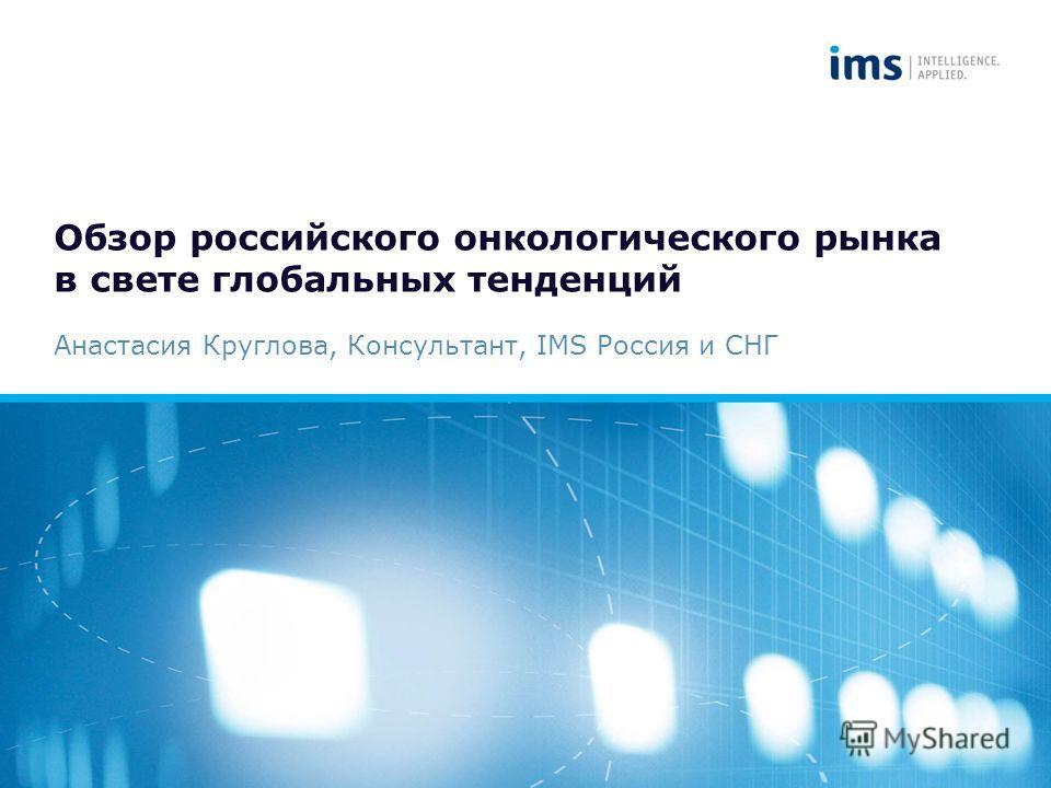 Обзор российского онкологического рынка в свете глобальных тенденций Анастасия Круглова, Консультант, IMS Россия и СНГ