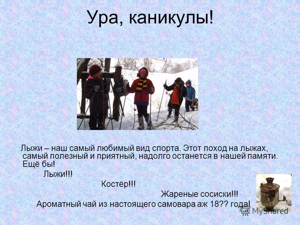 Ура, каникулы! Лыжи – наш самый любимый вид спорта. Этот поход на лыжах, самый полезный и приятный, надолго останется в нашей памяти. Ещё бы! Лыжи!!! Костёр!!! Жареные сосиски!!! Ароматный чай из настоящего самовара аж 18?? года!