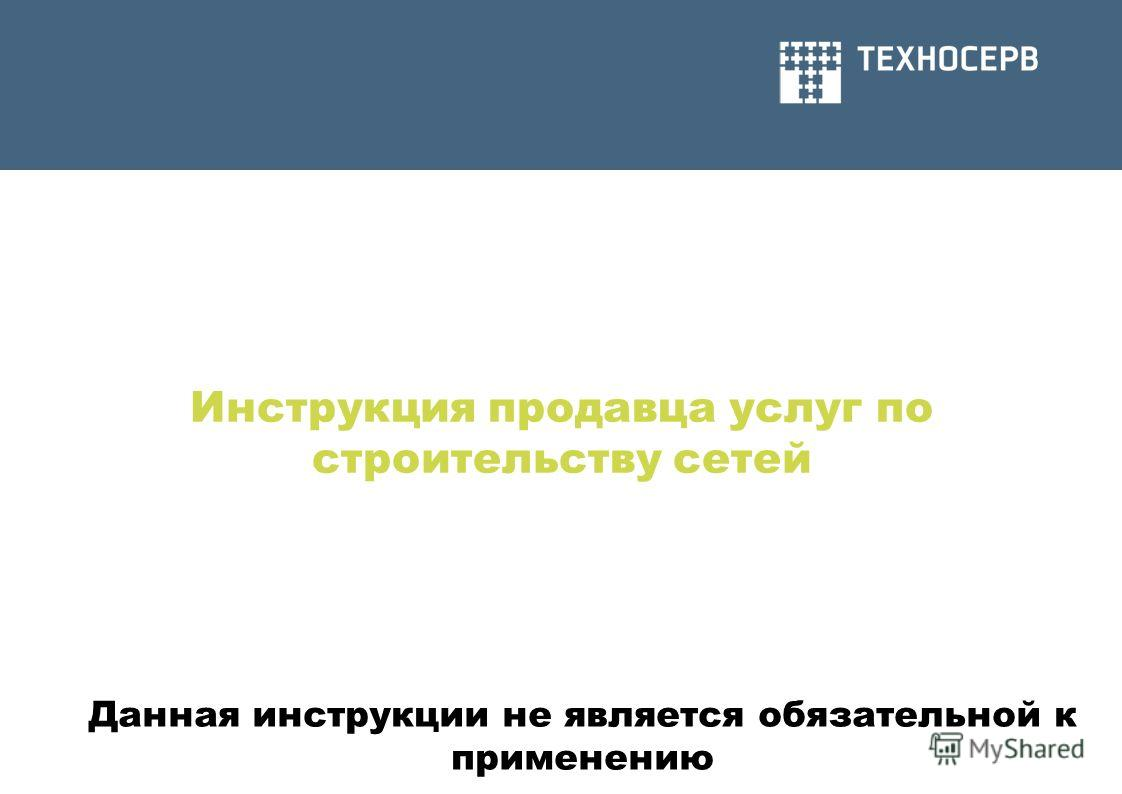Инструкция продавца услуг по строительству сетей Данная инструкции не является обязательной к применению