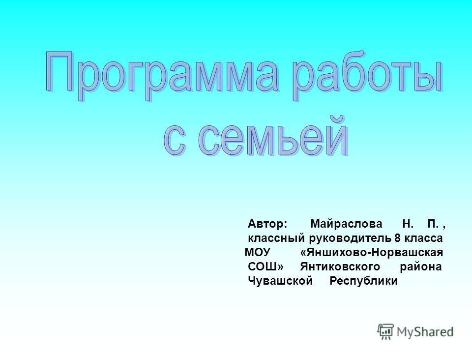 Автор: Майраслова Н. П., классный руководитель 8 класса МОУ «Яншихово-Норвашская СОШ» Янтиковского района Чувашской Республики