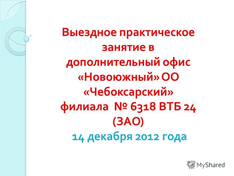 Выездное практическое занятие в дополнительный офис « Новоюжный » ОО « Чебоксарский » филиала 6318 ВТБ 24 ( ЗАО ) 14 декабря 2012 года