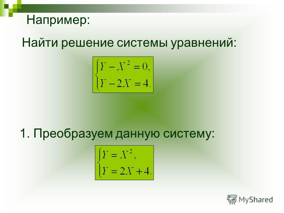 Найти решение системы уравнений: 1. Преобразуем данную систему: Например: