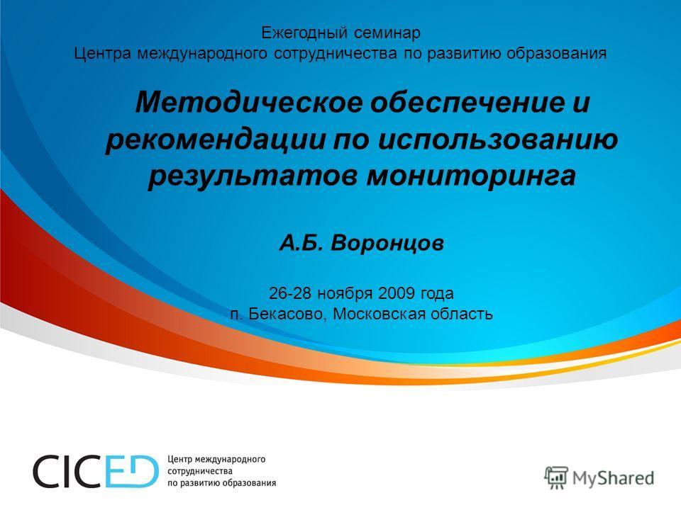 Ежегодный семинар Центра международного сотрудничества по развитию образования Методическое обеспечение и рекомендации по использованию результатов мониторинга А.Б. Воронцов 26-28 ноября 2009 года п. Бекасово, Московская область
