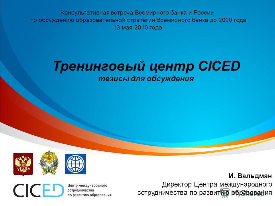 Консультативная встреча Всемирного банка и России по обсуждению образовательной стратегии Всемирного банка до 2020 года 13 мая 2010 года Тренинговый центр CICED тезисы для обсуждения И. Вальдман Директор Центра международного сотрудничества по развит