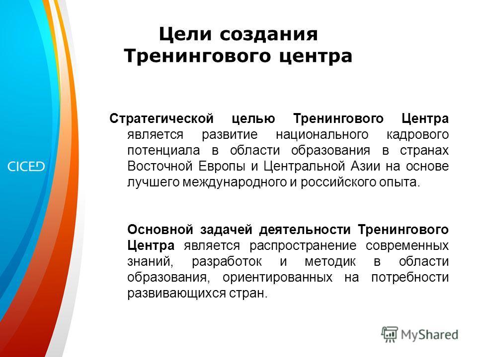 Цели создания Тренингового центра Стратегической целью Тренингового Центра является развитие национального кадрового потенциала в области образования в странах Восточной Европы и Центральной Азии на основе лучшего международного и российского опыта.