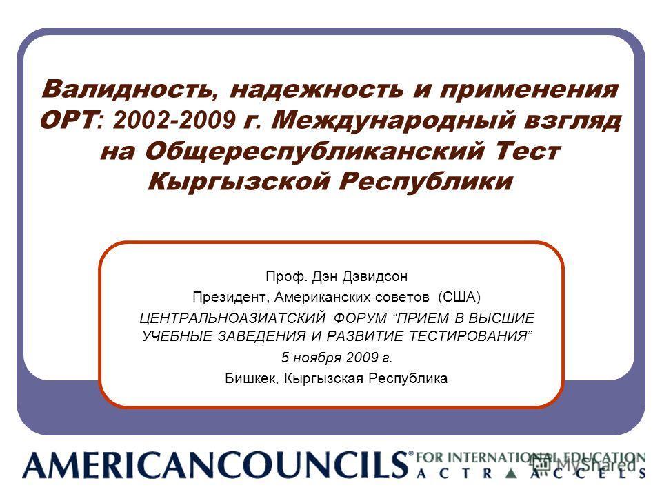 Валидность, надежность и применения ОРТ : 2002-2009 г. Международный взгляд на Общереспубликанский Тест Кыргызской Республики Проф. Дэн Дэвидсон Президент, Американских советов (США) ЦЕНТРАЛЬНОАЗИАТСКИЙ ФОРУМ ПРИЕМ В ВЫСШИЕ УЧЕБНЫЕ ЗАВЕДЕНИЯ И РАЗВИТ
