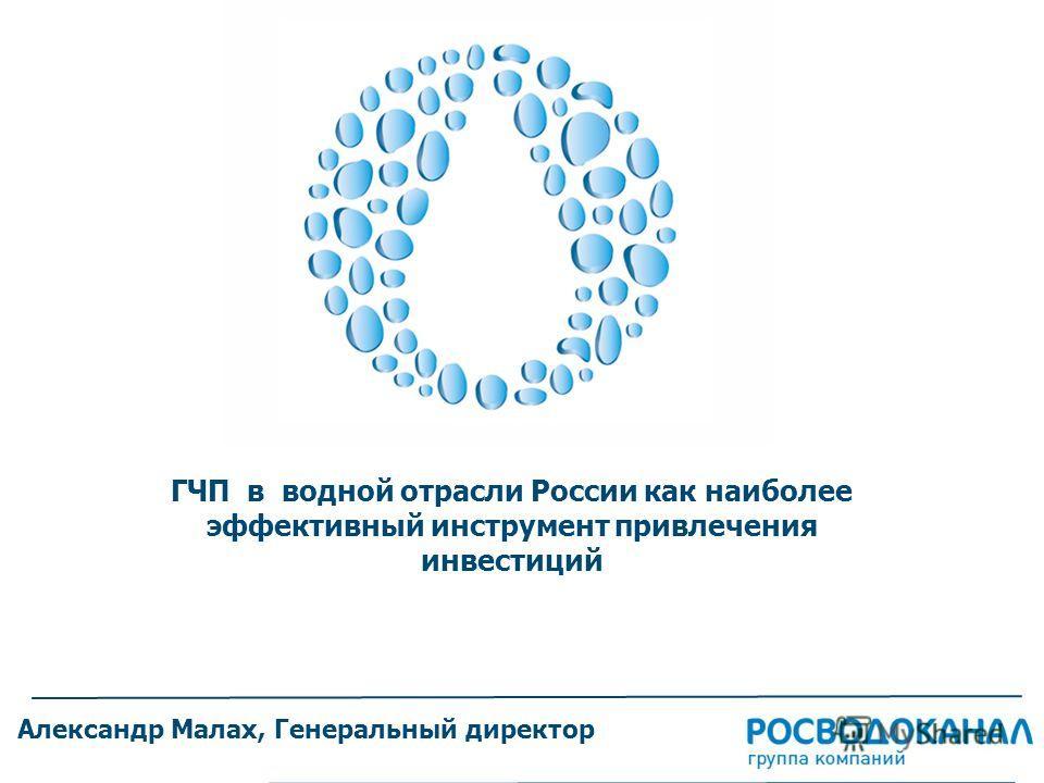 ГЧП в водной отрасли России как наиболее эффективный инструмент привлечения инвестиций Александр Малах, Генеральный директор