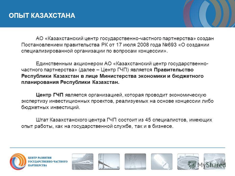 ОПЫТ КАЗАХСТАНА АО «Казахстанский центр государственно-частного партнерства» создан Постановлением правительства РК от 17 июля 2008 года 693 «О создании специализированной организации по вопросам концессии». Единственным акционером АО «Казахстанский