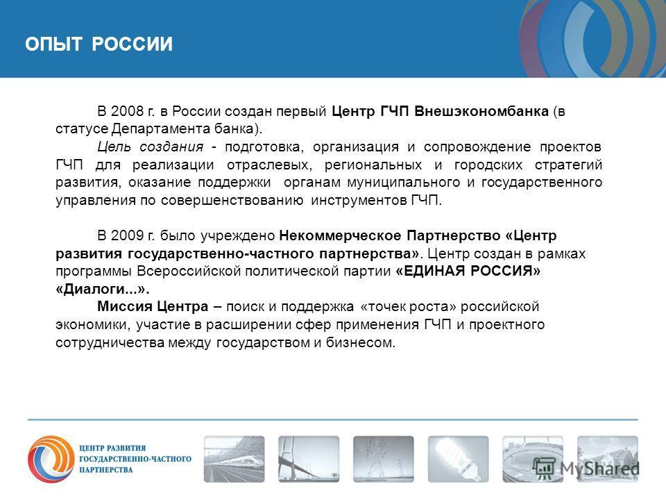 ОПЫТ РОССИИ В 2008 г. в России создан первый Центр ГЧП Внешэкономбанка (в статусе Департамента банка). Цель создания - подготовка, организация и сопровождение проектов ГЧП для реализации отраслевых, региональных и городских стратегий развития, оказан