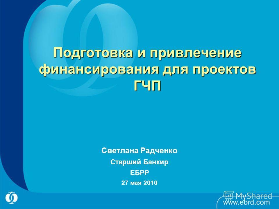 Подготовка и привлечение финансирования для проектов ГЧП Светлана Радченко Старший Банкир ЕБРР 27 мая 2010