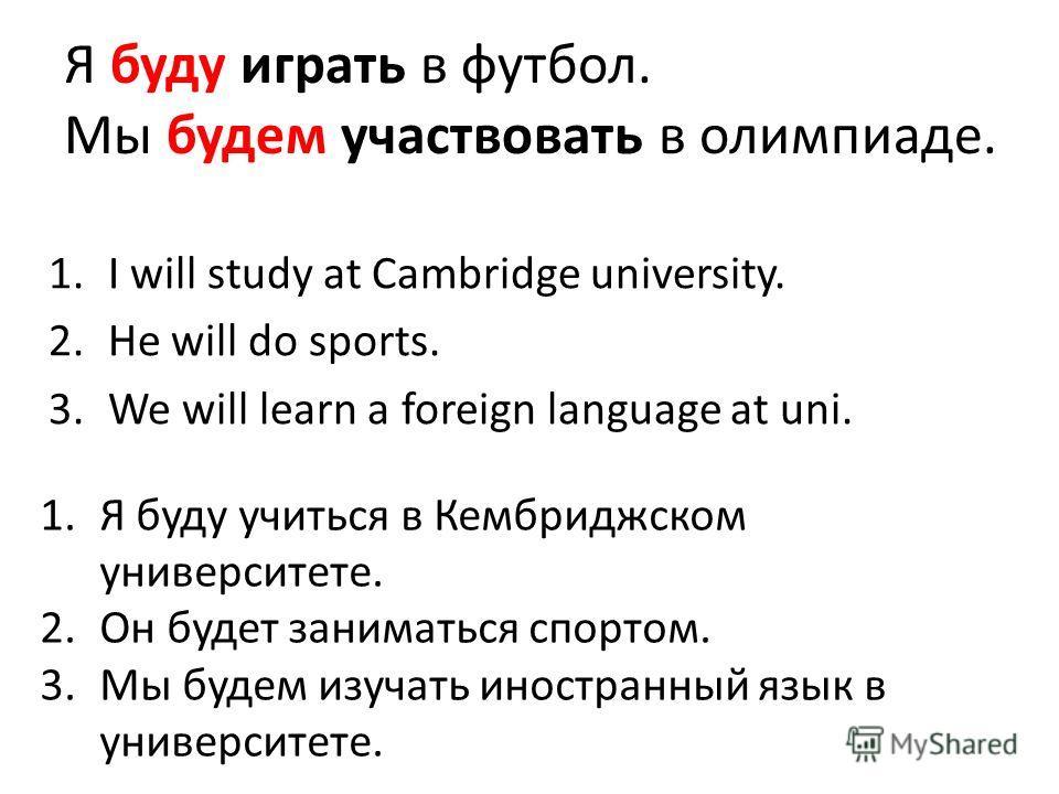 Я буду играть в футбол. Мы будем участвовать в олимпиаде. 1.I will study at Cambridge university. 2.He will do sports. 3.We will learn a foreign language at uni. 1.Я буду учиться в Кембриджском университете. 2.Он будет заниматься спортом. 3.Мы будем