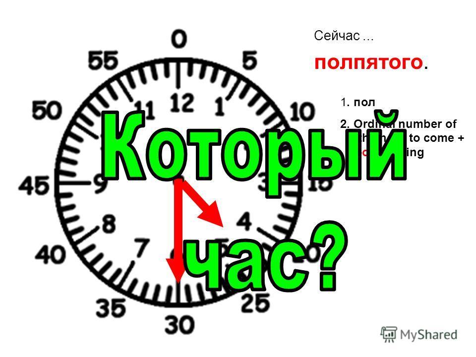 Сейчас... полпятого. 1. пол 2. Ordinal number of the hour to come + -ого ending