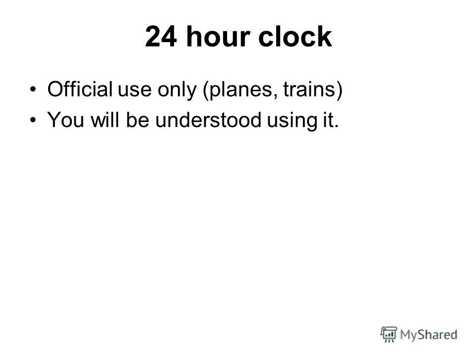 24 hour clock Official use only (planes, trains) You will be understood using it.