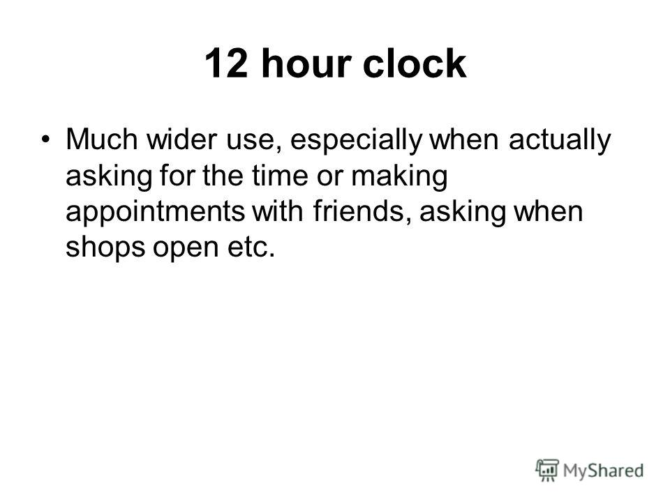 12 hour clock Much wider use, especially when actually asking for the time or making appointments with friends, asking when shops open etc.