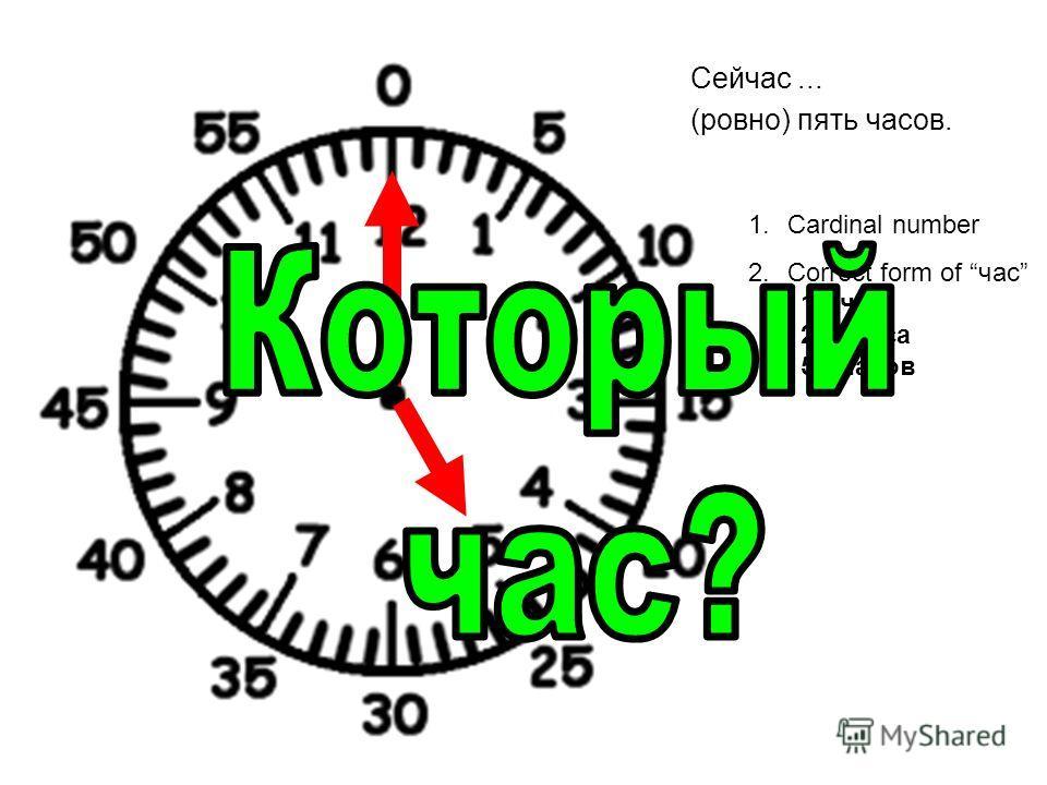 Сейчас... (ровно) пять часов. 1.Cardinal number 2.Correct form of час 1 час 2-4 часа 5+часов