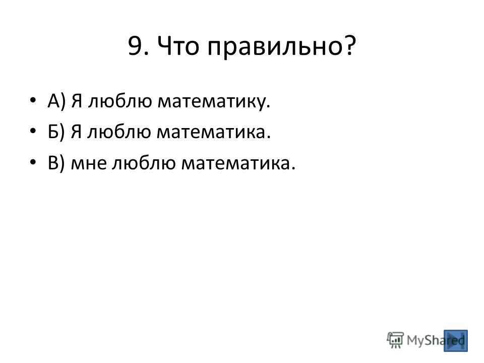 9. Что правильно? А) Я люблю математику. Б) Я люблю математика. В) мне люблю математика.