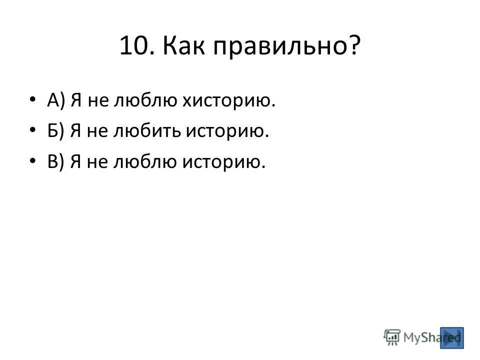 10. Как правильно? А) Я не люблю хисторию. Б) Я не любить историю. В) Я не люблю историю.