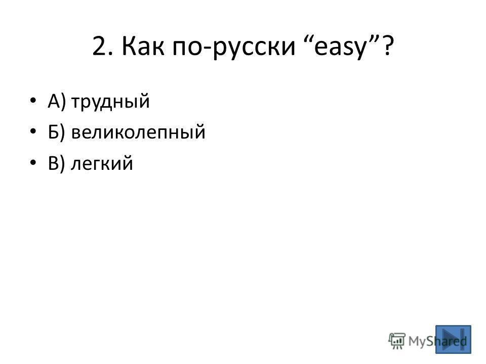 2. Как по-русски easy? A) трудный Б) великолепный В) легкий