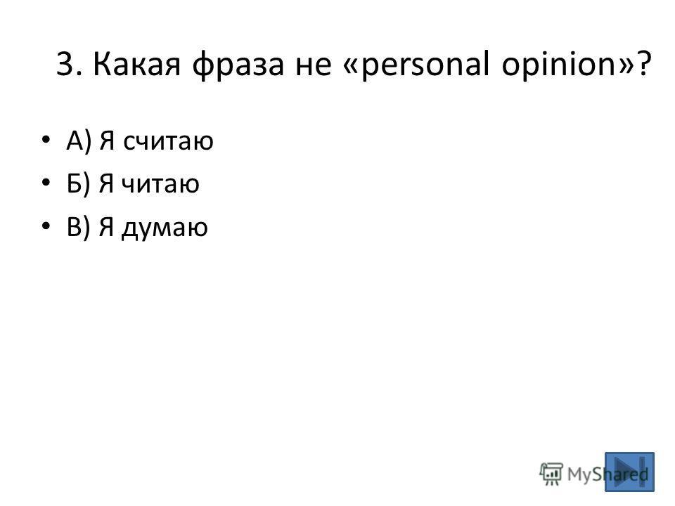 3. Какая фраза не «personal opinion»? A) Я считаю Б) Я читаю В) Я думаю