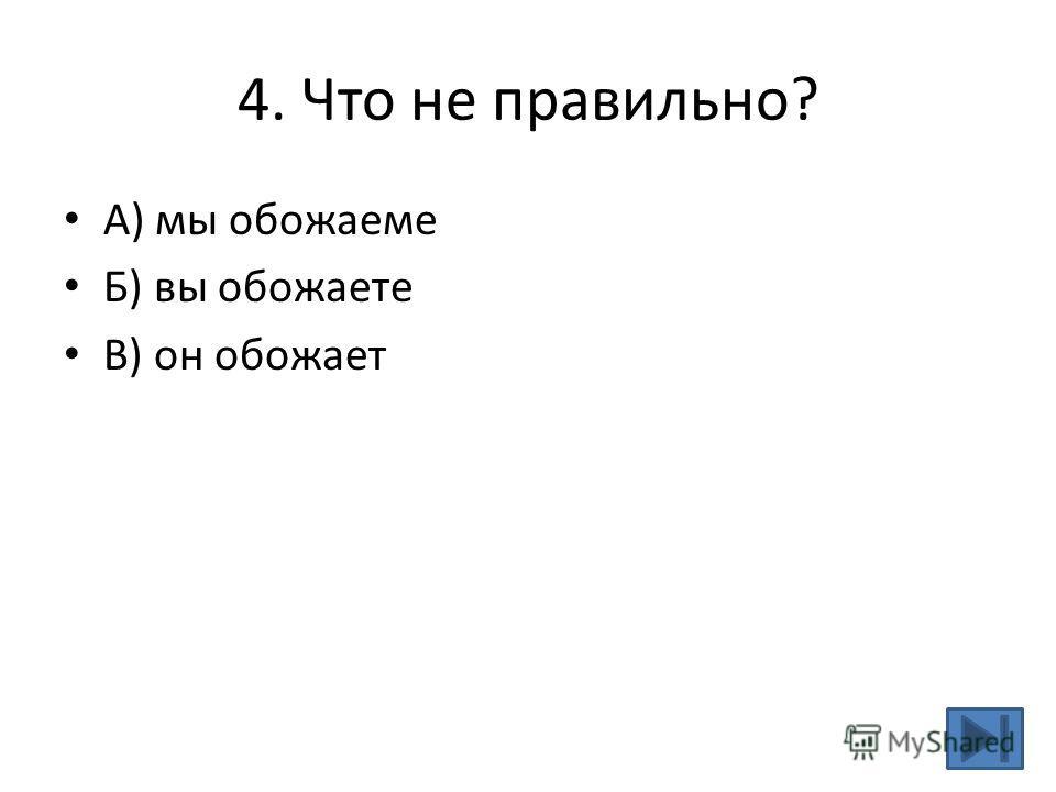 4. Что не правильно? А) мы обожаеме Б) вы обожаете В) он обожает