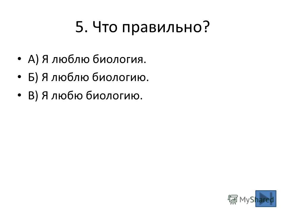 5. Что правильно? А) Я люблю биология. Б) Я люблю биологию. В) Я любю биологию.