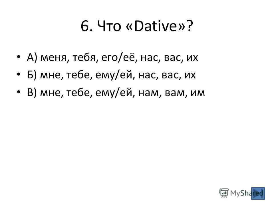 6. Что «Dative»? А) меня, тебя, его/её, нас, вас, их Б) мне, тебе, ему/ей, нас, вас, их В) мне, тебе, ему/ей, нам, вам, им