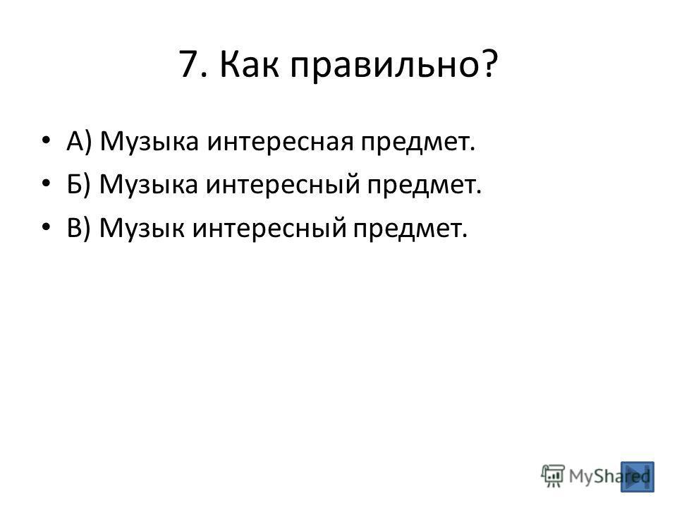 7. Как правильно? А) Музыка интересная предмет. Б) Музыка интересный предмет. В) Музык интересный предмет.