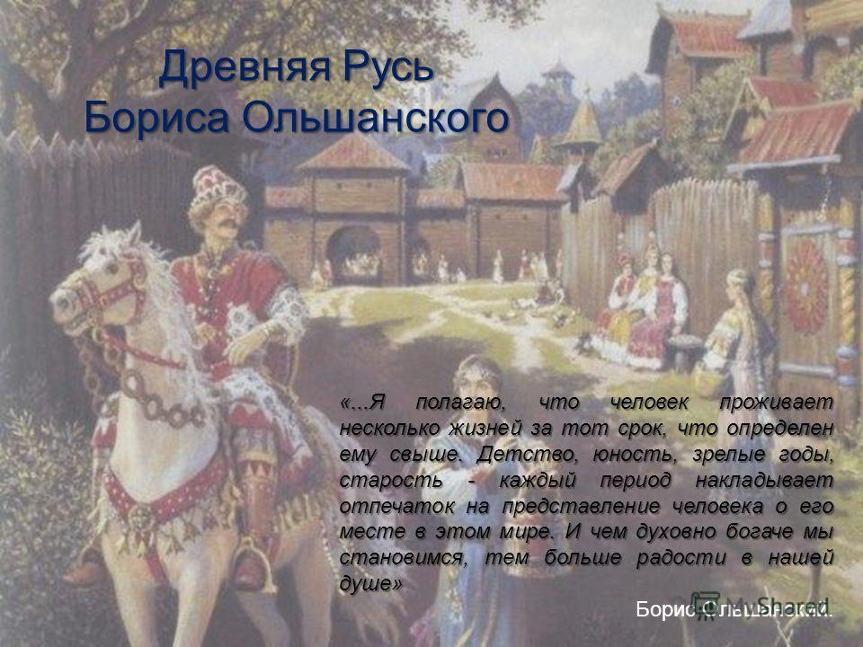 Древняя Русь Бориса Ольшанского «...Я полагаю, что человек проживает несколько жизней за тот срок, что определен ему свыше. Детство, юность, зрелые годы, старость - каждый период накладывает отпечаток на представление человека о его месте в этом мире