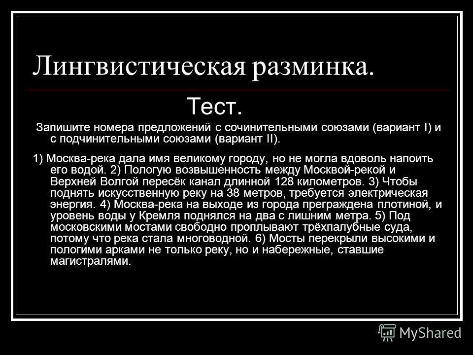 Лингвистическая разминка. Тест. Запишите номера предложений с сочинительными союзами (вариант I) и с подчинительными союзами (вариант II). 1) Москва-река дала имя великому городу, но не могла вдоволь напоить его водой. 2) Пологую возвышенность между
