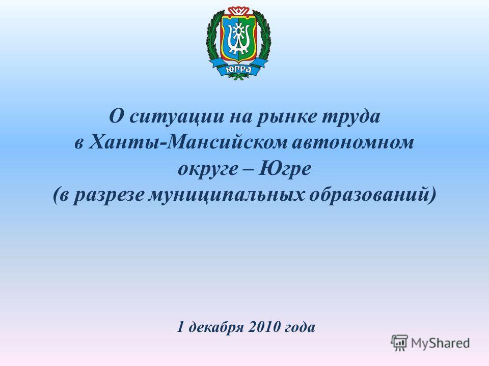 О ситуации на рынке труда в Ханты-Мансийском автономном округе – Югре (в разрезе муниципальных образований) 1 декабря 2010 года
