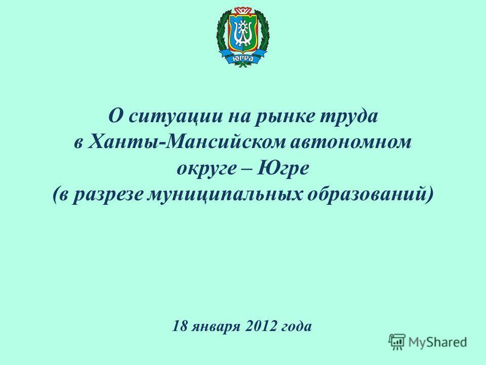 О ситуации на рынке труда в Ханты-Мансийском автономном округе – Югре (в разрезе муниципальных образований) 18 января 2012 года