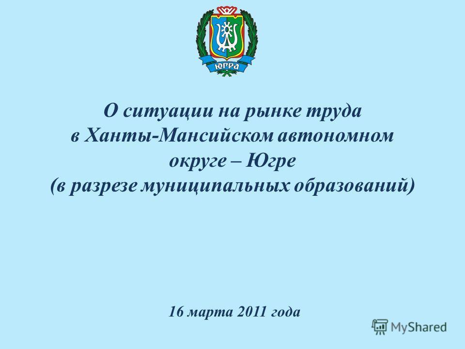 О ситуации на рынке труда в Ханты-Мансийском автономном округе – Югре (в разрезе муниципальных образований) 16 марта 2011 года