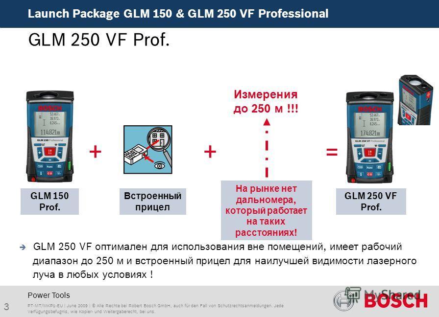 Launch Package GLM 150 & GLM 250 VF Professional 3 PT-MT/MKP1-EU | June 2009 | © Alle Rechte bei Robert Bosch GmbH, auch für den Fall von Schutzrechtsanmeldungen. Jede Verfügungsbefugnis, wie Kopier- und Weitergaberecht, bei uns. Power Tools GLM 250