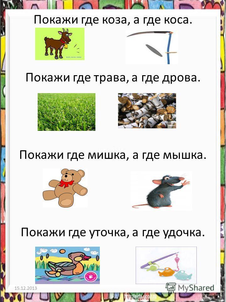 Покажи где коза, а где коса. Покажи где трава, а где дрова. Покажи где мишка, а где мышка. Покажи где уточка, а где удочка. 15.12.20134