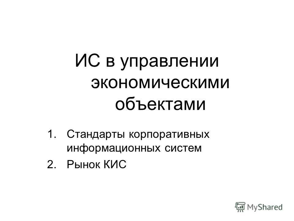 ИС в управлении экономическими объектами 1.Стандарты корпоративных информационных систем 2.Рынок КИС