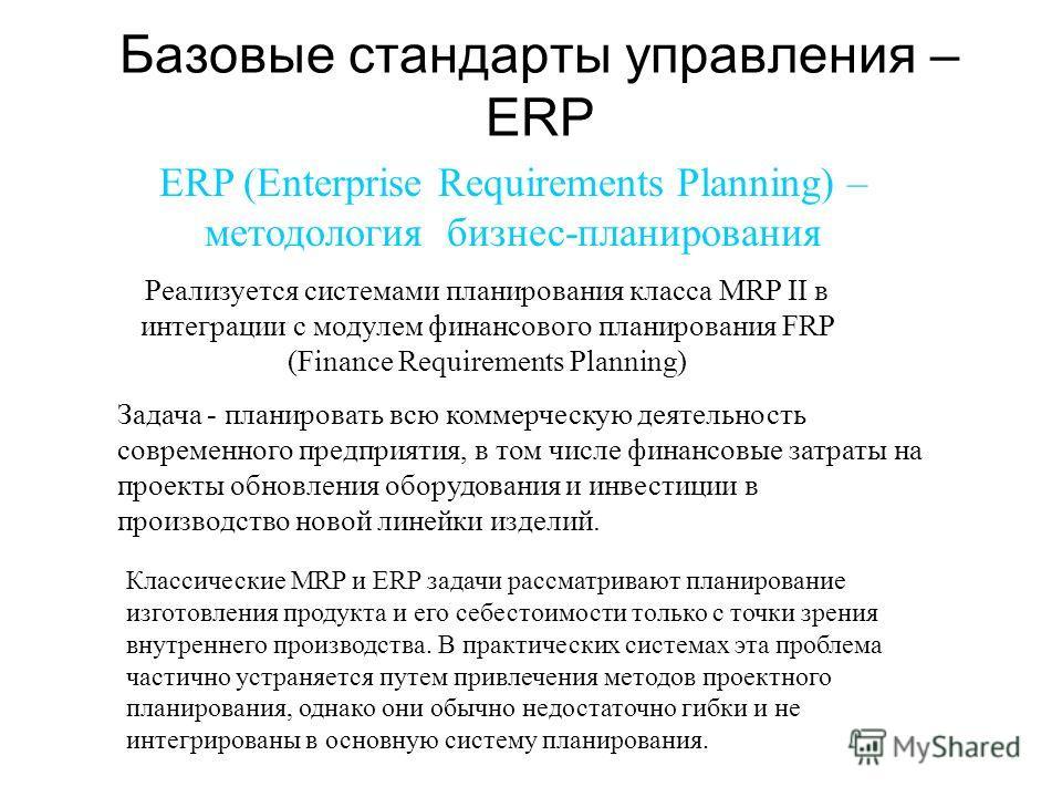 Базовые стандарты управления – ЕRP ERP (Enterprise Requirements Planning) – методология бизнес-планирования Реализуется системами планирования класса MRP II в интеграции с модулем финансового планирования FRP (Finance Requirements Planning) Задача -