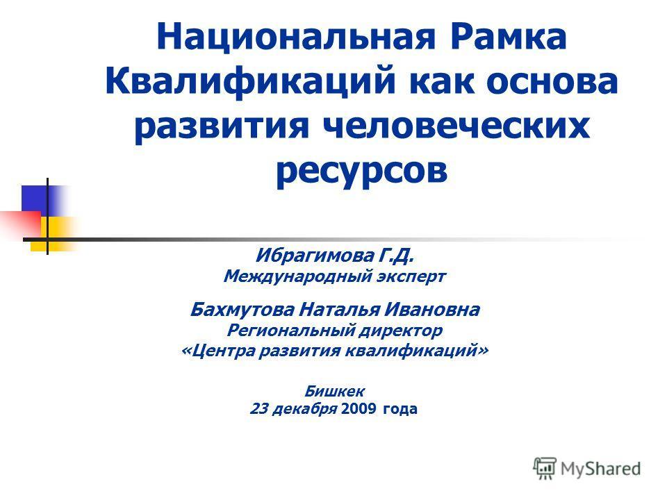 Национальная Рамка Квалификаций как основа развития человеческих ресурсов Ибрагимова Г.Д. Международный эксперт Бахмутова Наталья Ивановна Региональный директор «Центра развития квалификаций» Бишкек 23 декабря 2009 года