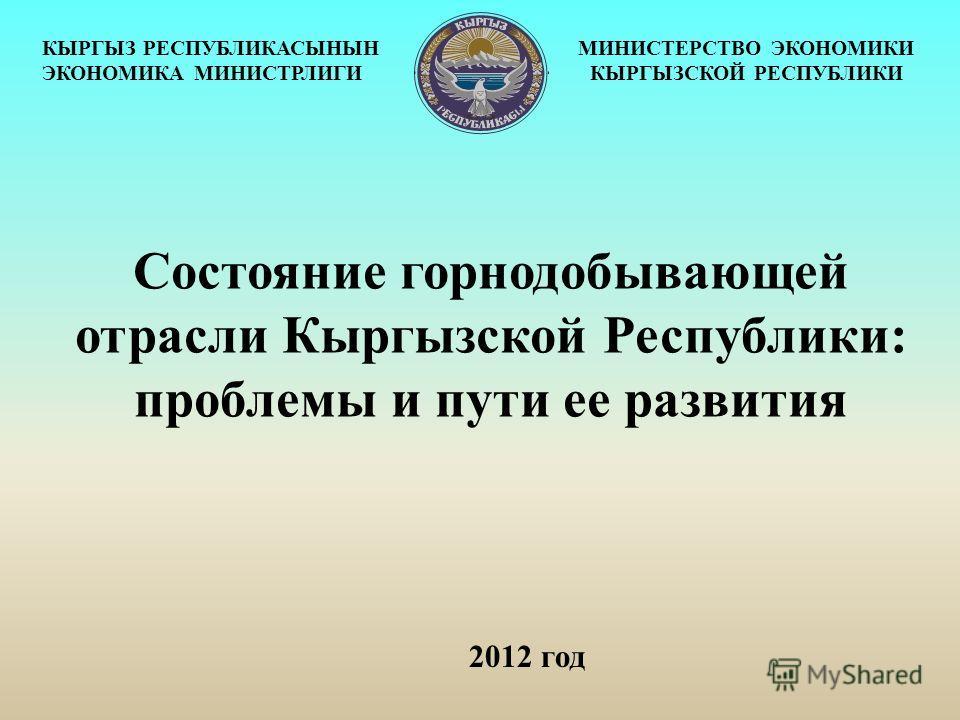 2012 год КЫРГЫЗ РЕСПУБЛИКАСЫНЫН ЭКОНОМИКА МИНИСТРЛИГИ МИНИСТЕРСТВО ЭКОНОМИКИ КЫРГЫЗСКОЙ РЕСПУБЛИКИ Состояние горнодобывающей отрасли Кыргызской Республики: проблемы и пути ее развития