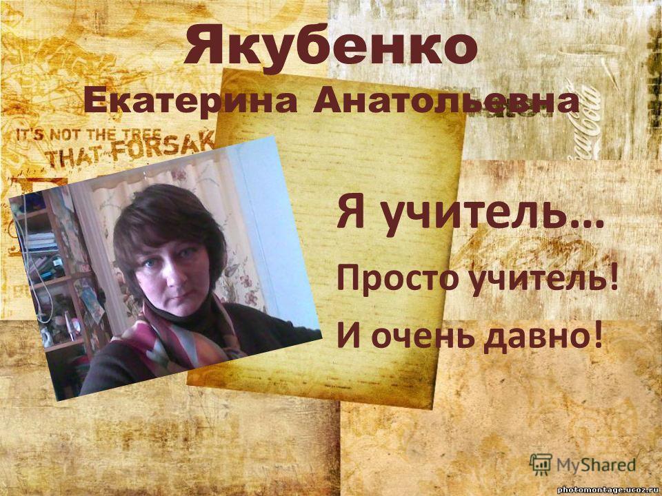Якубенко Екатерина Анатольевна Я учитель… Просто учитель! И очень давно!