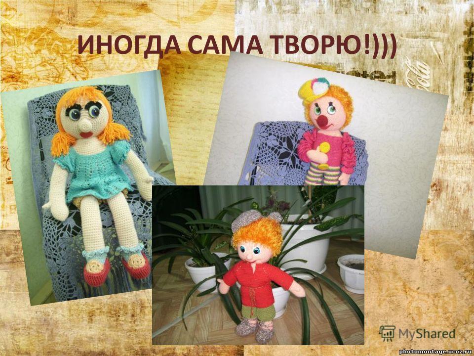 ИНОГДА САМА ТВОРЮ!)))