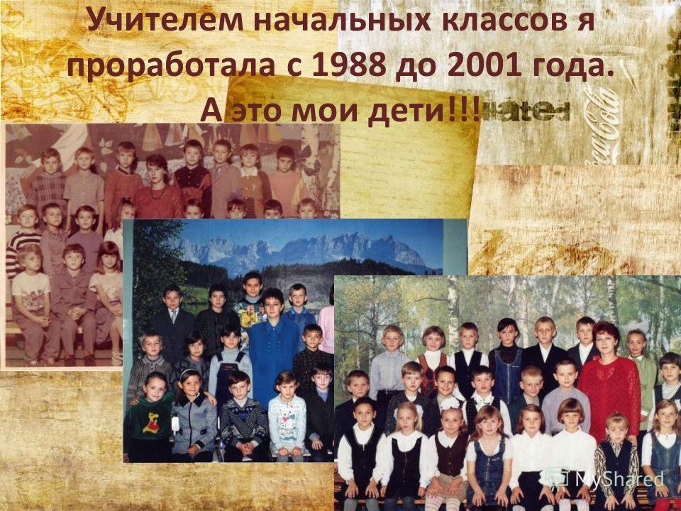Учителем начальных классов я проработала с 1988 до 2001 года. А это мои дети!!!