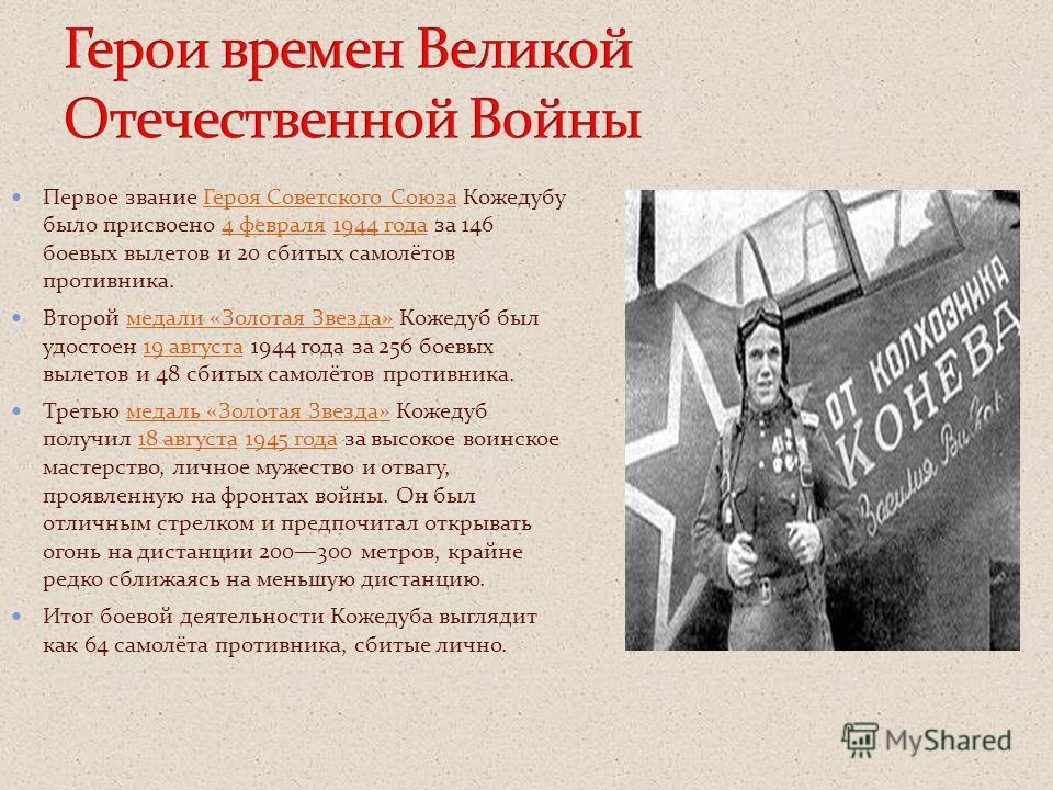 Первое звание Героя Советского Союза Кожедубу было присвоено 4 февраля 1944 года за 146 боевых вылетов и 20 сбитых самолётов противника.Героя Советского Союза4 февраля1944 года Второй медали «Золотая Звезда» Кожедуб был удостоен 19 августа 1944 года