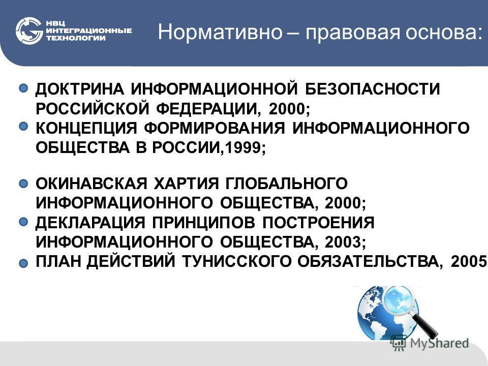 Нормативно – правовая основа: ДОКТРИНА ИНФОРМАЦИОННОЙ БЕЗОПАСНОСТИ РОССИЙСКОЙ ФЕДЕРАЦИИ, 2000; КОНЦЕПЦИЯ ФОРМИРОВАНИЯ ИНФОРМАЦИОННОГО ОБЩЕСТВА В РОССИИ,1999; ОКИНАВСКАЯ ХАРТИЯ ГЛОБАЛЬНОГО ИНФОРМАЦИОННОГО ОБЩЕСТВА, 2000; ДЕКЛАРАЦИЯ ПРИНЦИПОВ ПОСТРОЕНИ