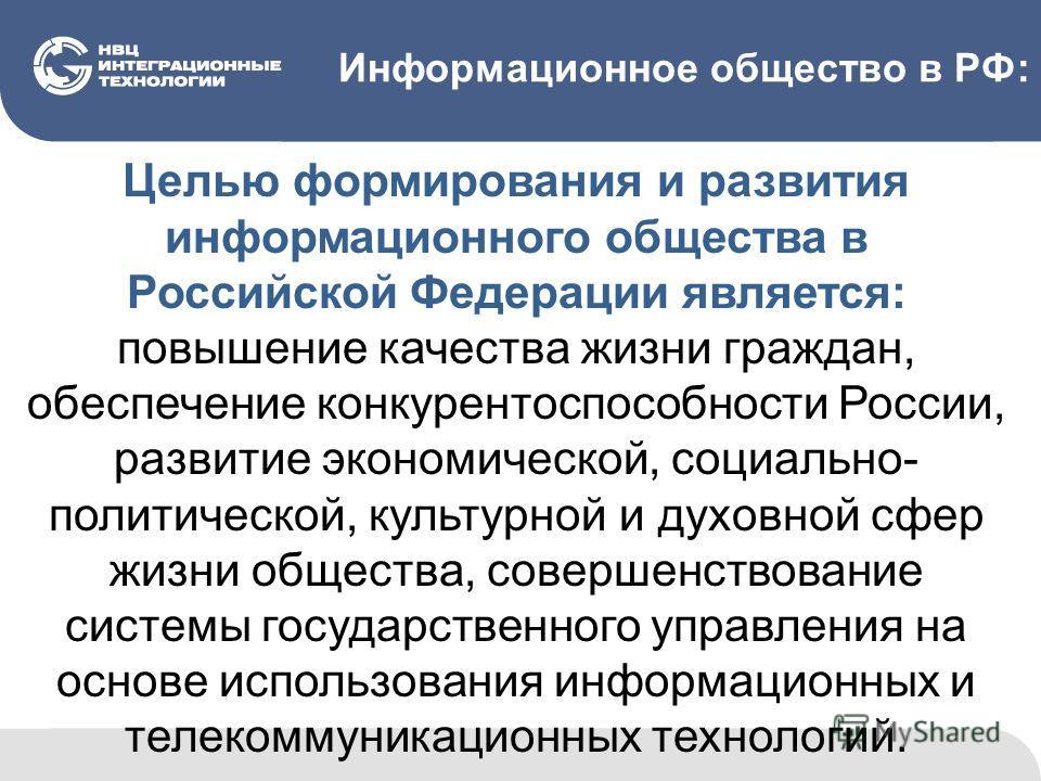 Информационное общество в РФ: Целью формирования и развития информационного общества в Российской Федерации является: повышение качества жизни граждан, обеспечение конкурентоспособности России, развитие экономической, социально- политической, культур