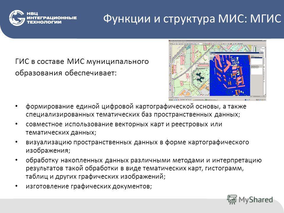 Функции и структура МИС: МГИС ГИС в составе МИС муниципального образования обеспечивает: формирование единой цифровой картографической основы, а также специализированных тематических баз пространственных данных; совместное использование векторных кар